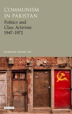 Communism in Pakistan: Politics and Class Activism 1947-1972